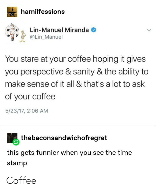 the time: hamilfessions  HAMILTON  Genfa  Lin-Manuel Miranda  @Lin_Manuel  You stare at your coffee hoping it gives  you perspective & sanity & the ability to  make sense of it all & that's a lot to ask  of your coffee  5/23/17, 2:06 AM  thebaconsandwichofregret  this gets funnier when you see the time  stamp Coffee