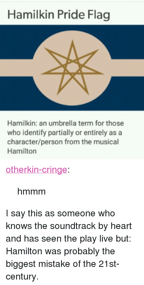 """Tumblr, Blog, and Heart: Hamilkin Pride Flag  Hamilkin: an umbrella term for those  who identify partially or entirely as a  character/person from the musical  Hamilton <p><a href=""""https://otherkin-cringe.tumblr.com/post/170846425422/hmmm"""" class=""""tumblr_blog"""">otherkin-cringe</a>:</p>  <blockquote><p>hmmm</p></blockquote>  <p>I say this as someone who knows the soundtrack by heart and has seen the play live but: Hamilton was probably the biggest mistake of the 21st-century.</p>"""
