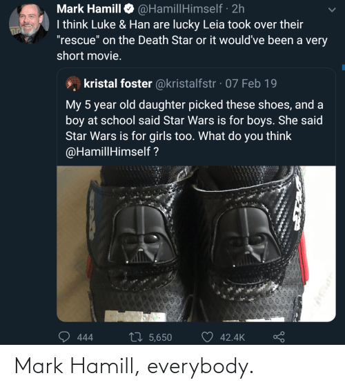 "daughter: @HamillHimself · 2h  I think Luke & Han are lucky Leia took over their  ""rescue"" on the Death Star or it would've been a very  Mark Hamill  short movie.  kristal foster @kristalfstr · 07 Feb 19  My 5 year old daughter picked these shoes, and a  boy at school said Star Wars is for boys. She said  Star Wars is for girls too. What do you think  @HamillHimself ?  27 5,650  42.4K  444 Mark Hamill, everybody."