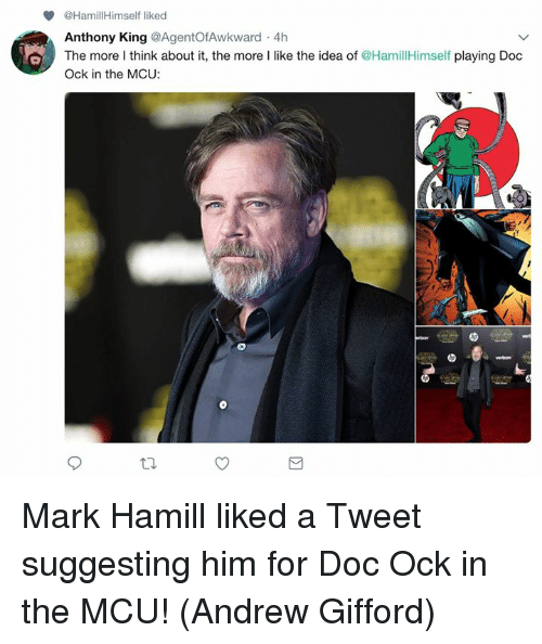 Mark Hamill, Memes, and 🤖: @HamillHimself liked  Anthony King @AgentOfAwkward 4h  The more I think about it, the more I like the idea of @HamillHimself playing Doc  Ock in the MCU: Mark Hamill liked a Tweet suggesting him for Doc Ock in the MCU!  (Andrew Gifford)