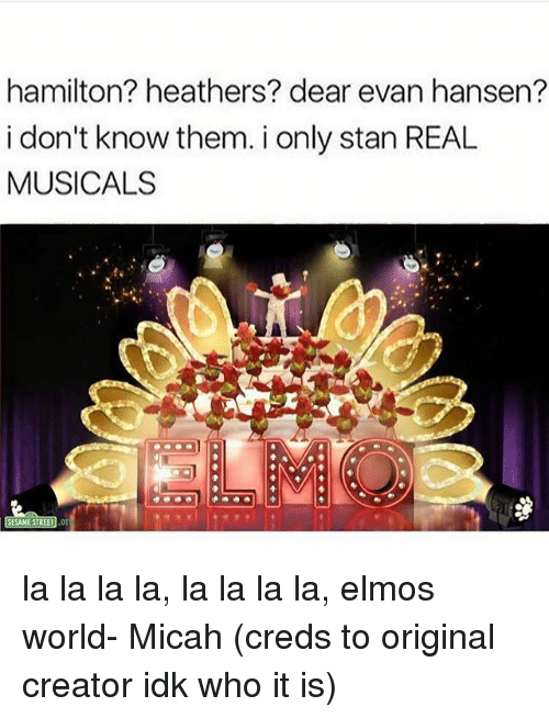 Memes, Stan, and World: hamilton? heathers? dear evan hansen?  i don't know them. i only stan REAL  MUSICALS la la la la, la la la la, elmos world- Micah (creds to original creator idk who it is)