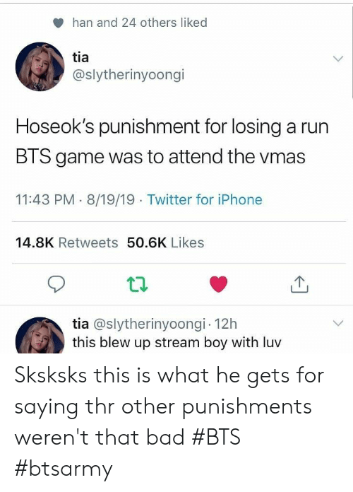 Bad, Iphone, and Run: han and 24 others liked  tia  @slytherinyoongi  Hoseok's punishment for losing a run  BTS game was to attend the vmas  11:43 PM 8/19/19 Twitter for iPhone  14.8K Retweets 50.6K Likes  tia @slytherinyoongi 12h  this blew up stream boy with luv Sksksks this is what he gets for saying thr other punishments weren't that bad #BTS #btsarmy