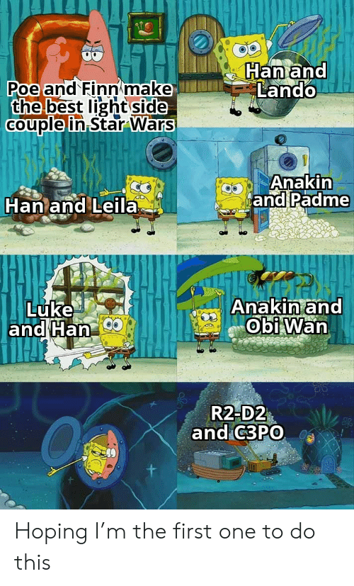 luke: Han and  Lando  Poe and Finn make  the best light side  Couple in Star Wars  Anakin  and Padme  Han and Leila  Anakin and  Obi Wan  Luke  and Han  R2-D2  and C3PO Hoping I'm the first one to do this
