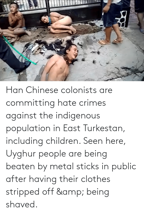 indigenous: Han Chinese colonists are committing hate crimes against the indigenous population in East Turkestan, including children. Seen here, Uyghur people are being beaten by metal sticks in public after having their clothes stripped off & being shaved.