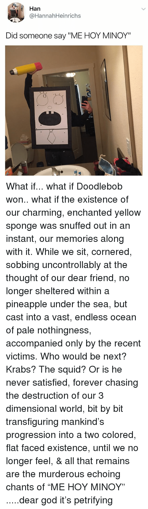 "DoodleBob, God, and Forever: Han  @HannahHeinrichs  Did someone say ""ME HOY MINOY"" What if... what if Doodlebob won.. what if the existence of our charming, enchanted yellow sponge was snuffed out in an instant, our memories along with it. While we sit, cornered, sobbing uncontrollably at the thought of our dear friend, no longer sheltered within a pineapple under the sea, but cast into a vast, endless ocean of pale nothingness, accompanied only by the recent victims. Who would be next? Krabs? The squid? Or is he never satisfied, forever chasing the destruction of our 3 dimensional world, bit by bit transfiguring mankind's progression into a two colored, flat faced existence, until we no longer feel, & all that remains are the murderous echoing chants of ""ME HOY MINOY"" .....dear god it's petrifying"