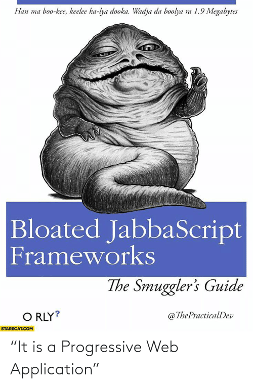 "Progressive: Han ma boo-kee, keelee ka-lya dooka. Wadja da boolya ra 1.9 Megabytes  Bloated JabbaScript  Frameworks  The Smuggler's Guide  O RLY?  @ThePracticalDev  STARECAT.COM ""It is a Progressive Web Application"""