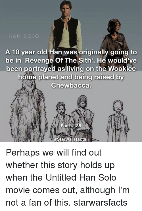 Perhapes: HAN SOLO  A 10 year old  Han was originally going to  be in  Revenge Of The Sith'. He would've  been portrayed as living on the Wookiee  home planet and being raised by  Chewbacca.  Fact  #135  Starwarsfacts Perhaps we will find out whether this story holds up when the Untitled Han Solo movie comes out, although I'm not a fan of this. starwarsfacts
