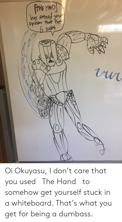 Nas, Don, and You: HAND  nas osed your  Opinion that Part  sudes Oi Okuyasu, I don't care that you used 「The Hand」 to somehow get yourself stuck in a whiteboard. That's what you get for being a dumbass.