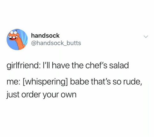 Rude, Girlfriend, and Own: handsock  @handsock_butts  girlfriend: I'll have the chef's salad  me: [whisperingl babe that's so rude,  just order your own