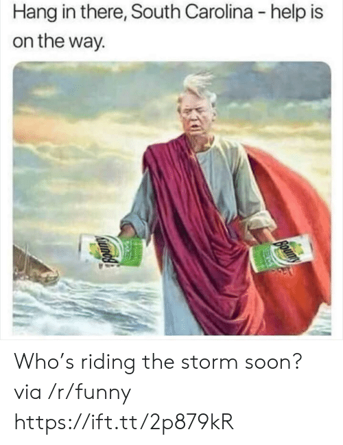 Funny, Soon..., and Help: Hang in there, South Carolina - help is  on the way. Who's riding the storm soon? via /r/funny https://ift.tt/2p879kR