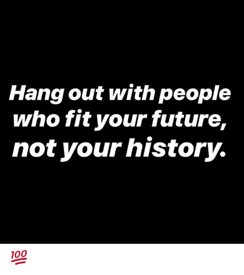 Future, History, and Hood: Hang out with people  who fit your future,  not your history. 💯