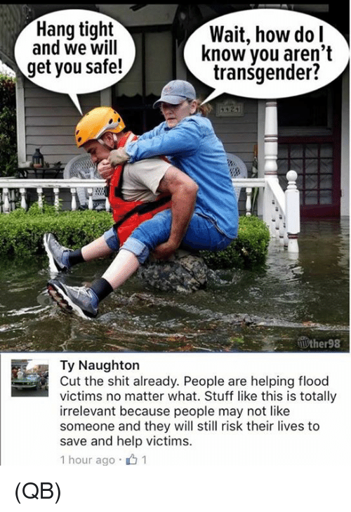Tights: Hang tight  and we will  Wait, how dol  know vou aren't  transgender?  get you safe!  Ty Naughton  Cut the shit already. People are helping flood  victims no matter what. Stuff like this is totally  irrelevant because people may not like  someone and they will still risk their lives to  save and help victims.  1 hour ago .山1 (QB)