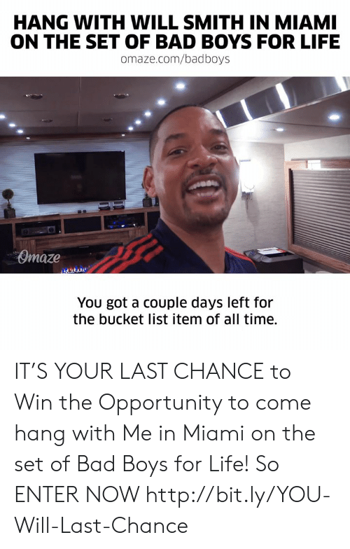 Bucket list: HANG WITH WILL SMITH IN MIAMI  ON THE SET OF BAD BOYS FOR LIFE  omaze.com/badboys  Omaze  You got a couple days left for  the bucket list item of all time. IT'S YOUR LAST CHANCE to Win the Opportunity to come hang with Me in Miami on the set of Bad Boys for Life! So ENTER NOW http://bit.ly/YOU-Will-Last-Chance