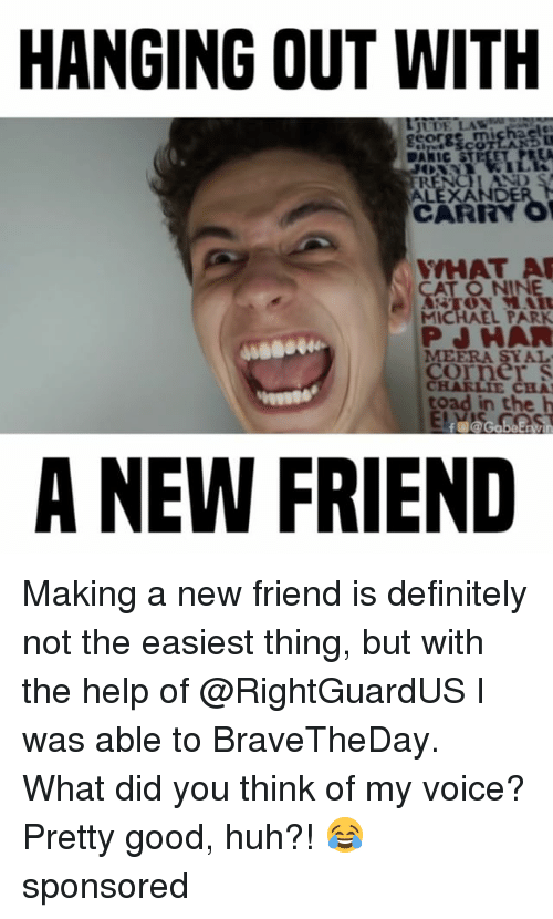 Toade: HANGING OUT WITH  CARRY  WHAT A  MICHAEL PARK  PJ HAR  CHARLIE CHA  toad in the h  A NEW FRIEND Making a new friend is definitely not the easiest thing, but with the help of @RightGuardUS I was able to BraveTheDay. What did you think of my voice? Pretty good, huh?! 😂 sponsored