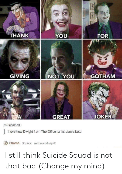 Bad, Joker, and Love: HANK  YOU  FOR  GIVING  NOT YOU GOTHAM  GREAT  JOKER  musicalhell:  I love how Dwight from The Office ranks above Leto.  Photos  Source:  knope-and-Wyatt I still think Suicide Squad is not that bad (Change my mind)