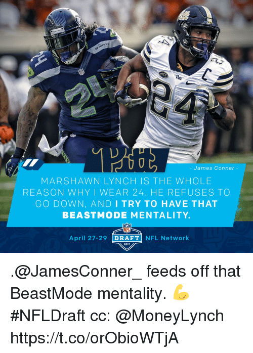 Nfl Network: HANKS  James Conner  MARSHAWN LYN CH IS THE WHO LE  REASON WHY I WEAR 24. HE REFUSES TO  GO DOWN, AND I TRY TO HAVE THAT  BEAST MODE MENTALITY.  NFL  April 27-29  DRAFT  NFL Network  2017 .@JamesConner_ feeds off that BeastMode mentality. 💪 #NFLDraft  cc: @MoneyLynch https://t.co/orObioWTjA