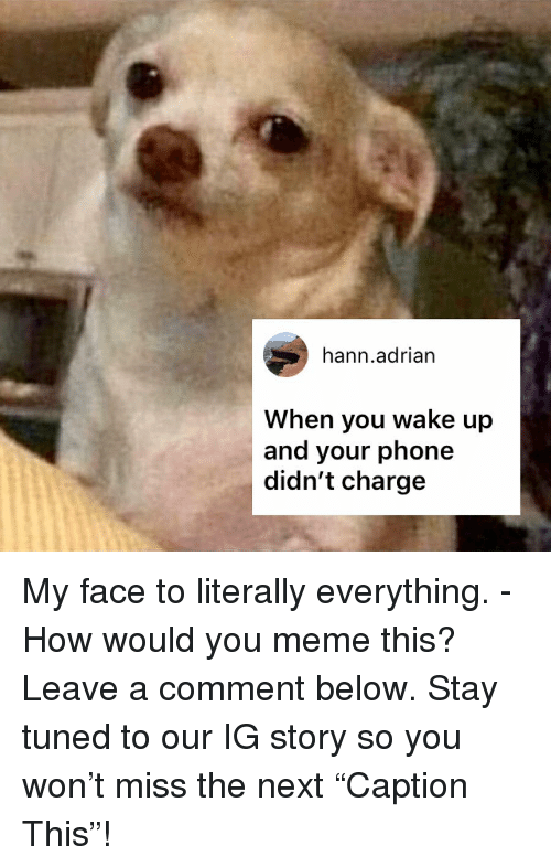 """Meme This: hann.adrian  When you wake up  and your phone  didn't charge My face to literally everything. - How would you meme this? Leave a comment below. Stay tuned to our IG story so you won't miss the next """"Caption This""""!"""