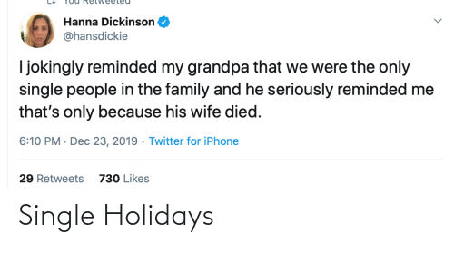 People In: Hanna Dickinson  @hansdickie  I jokingly reminded my grandpa that we were the only  single people in the family and he seriously reminded me  that's only because his wife died.  6:10 PM · Dec 23, 2019 · Twitter for iPhone  29 Retweets  730 Likes Single Holidays