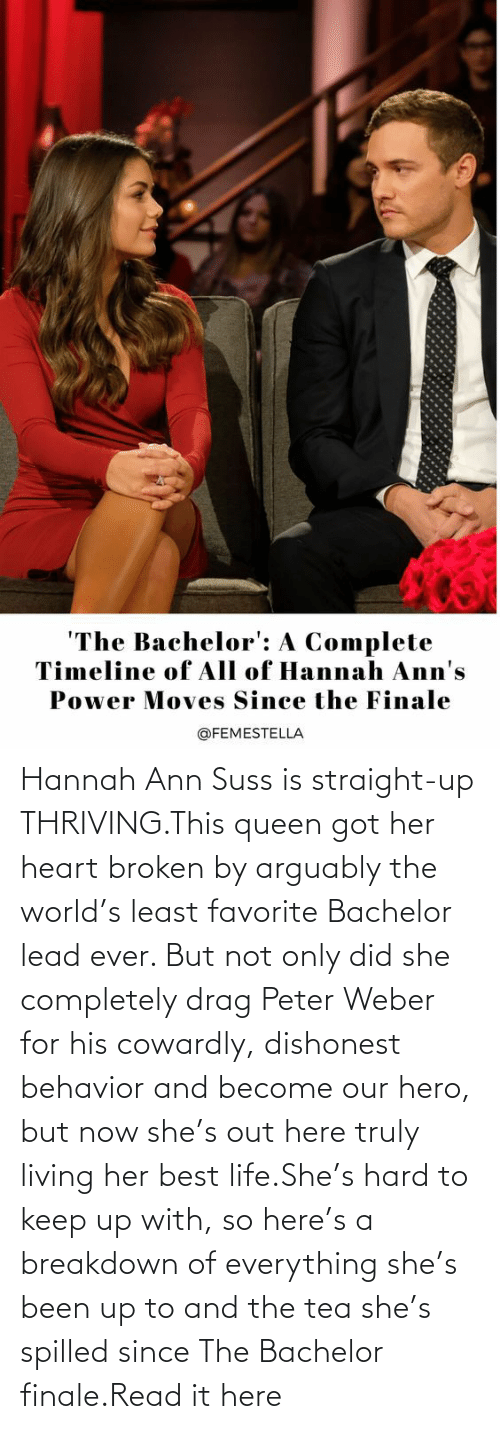 BTS: Hannah Ann Suss is straight-up THRIVING.This queen got her heart broken by arguably the world's least favorite Bachelor lead ever. But not only did she completely drag Peter Weber for his cowardly, dishonest behavior and become our hero, but now she's out here truly living her best life.She's hard to keep up with, so here's a breakdown of everything she's been up to and the tea she's spilled since The Bachelor finale.Read it here