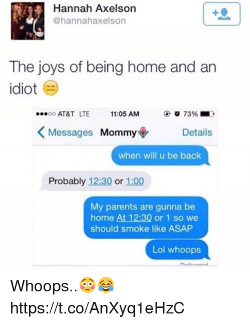 Lol, Memes, and Parents: Hannah Axelson  @hannahaxelson  The joys of being home and an  idiot  OO AT&T LTE11:05 AM  7396 ■  Messages Mommy+  Details  when will u be back  Probably 12:30 or 1:00  My parents are gunna be  home At 12:30 or 1 so we  should smoke like ASAP  Lol whoops Whoops..😳😂 https://t.co/AnXyq1eHzC