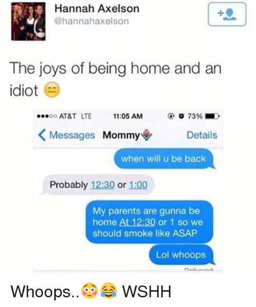 Lol, Memes, and Parents: Hannah Axelson  @hannahaxelson  The joys of being home and arn  idiot  o0 AT&T LTE 11:05 AM  @ 0 73% ■  Messages Mommy◆  Details  when will u be back  Probably 12:30 or 1:00  My parents are gunna be  home At 12:30 or 1 so we  should smoke like ASAP  Lol whoops Whoops..😳😂 WSHH