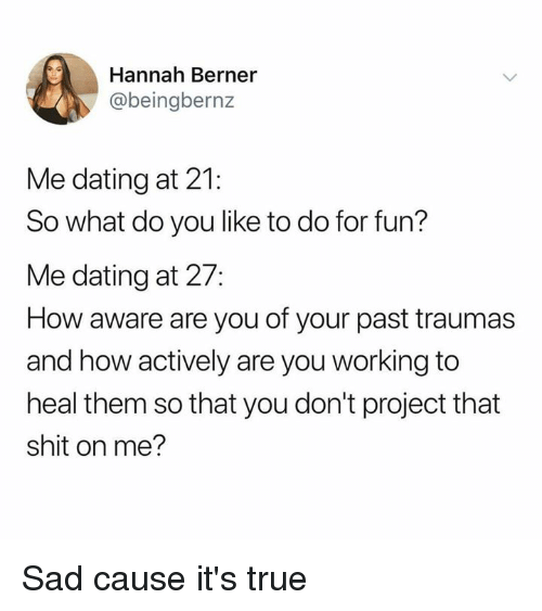 Dank, Dating, and Shit: Hannah Berner  @beingbernz  Me dating at 21:  So what do you like to do for fun?  Me dating at 27:  How aware are you of your past traumas  and how actively are you working to  heal them so that you don't project that  shit on me? Sad cause it's true
