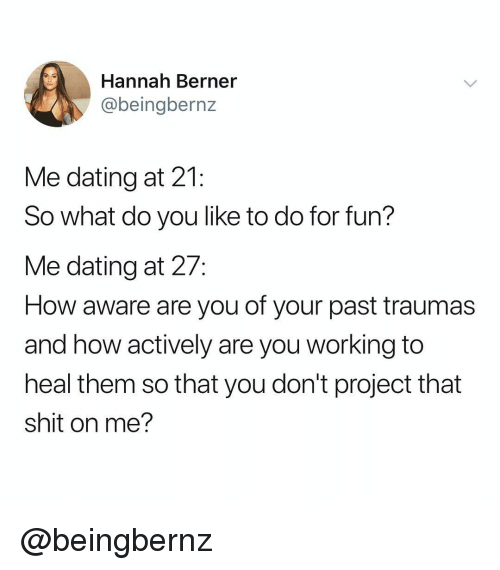 Dating, Shit, and Dank Memes: Hannah Berner  @beingbernz  Me dating at 21:  So what do you like to do for fun?  Me dating at 27:  How aware are you of your past traumas  and how actively are you working to  heal them so that you don't project that  shit on me? @beingbernz