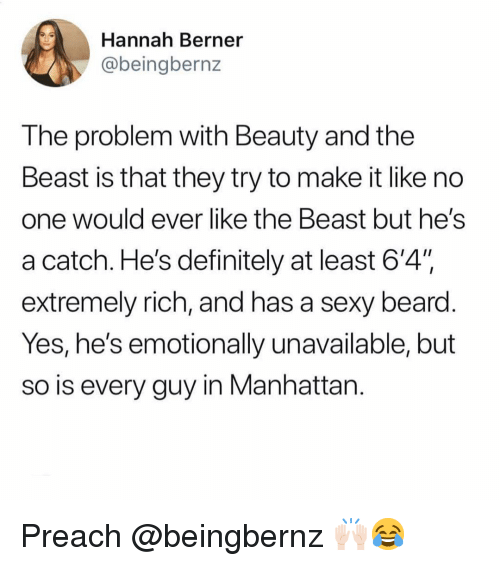 """Beard, Definitely, and Funny: Hannah Berner  @beingbernz  The problem with Beauty and the  Beast is that they try to make it like no  one Would ever like tne Beast but heS  a catch. He's definitely at least 6'4"""".  extremely rich, and has a sexy beard  Yes, he's emotionally unavailable, but  so is every guy in Manhattan Preach @beingbernz 🙌🏻😂"""