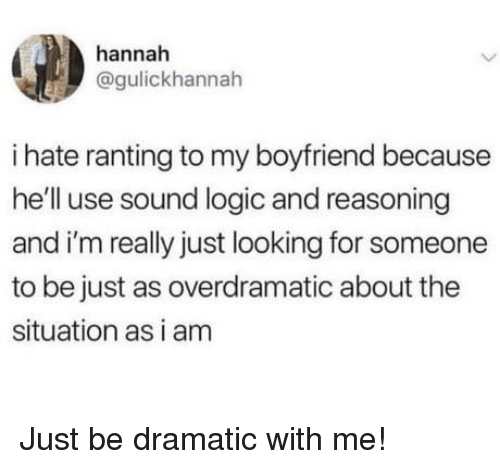 Logic, Boyfriend, and Hell: hannah  @gulickhannah  i hate ranting to my boyfriend because  he'll use sound logic and reasoning  and i'm really just looking for someone  to be just as overdramatic about the  situation as i am Just be dramatic with me!