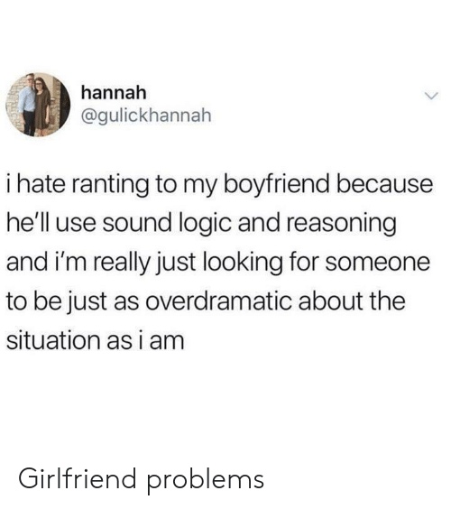 Logic, Girlfriend, and Boyfriend: hannah  @gulickhannah  ihate ranting to my boyfriend because  he'll use sound logic and reasoning  and i'm really just looking for someone  to be just as overdramatic about the  situation as i am Girlfriend problems