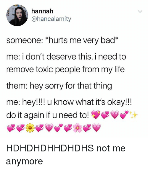 "Bad, Do It Again, and Life: hannah  @hancalamity  someone: ""hurts me very bad*  me: i don't deserve this. i need to  remove toxic people from my life  them: hey sorry for that thing  me: hey!!!! u know what it's okay!!  do it again if u need to! yFVy® HDHDHDHHDHDHS not me anymore"