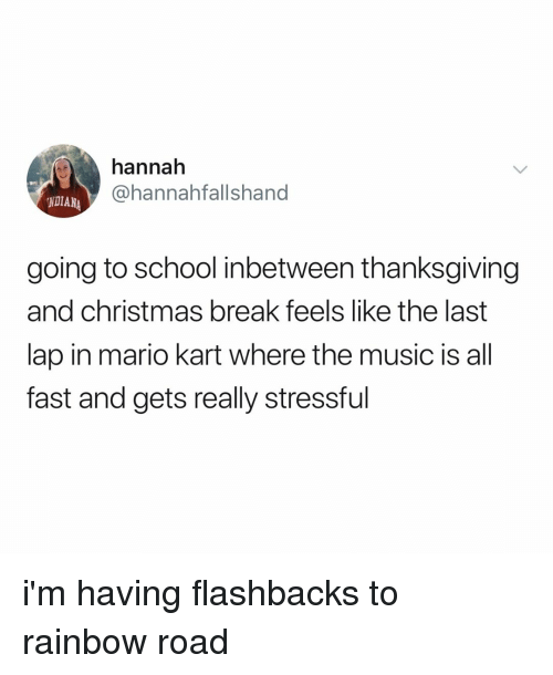 Christmas, Mario Kart, and Music: hannah  @hannahfallshand  NDIANA  going to school inbetween thanksgiving  and christmas break feels like the last  lap in mario kart where the music is all  fast and gets really stressful i'm having flashbacks to rainbow road