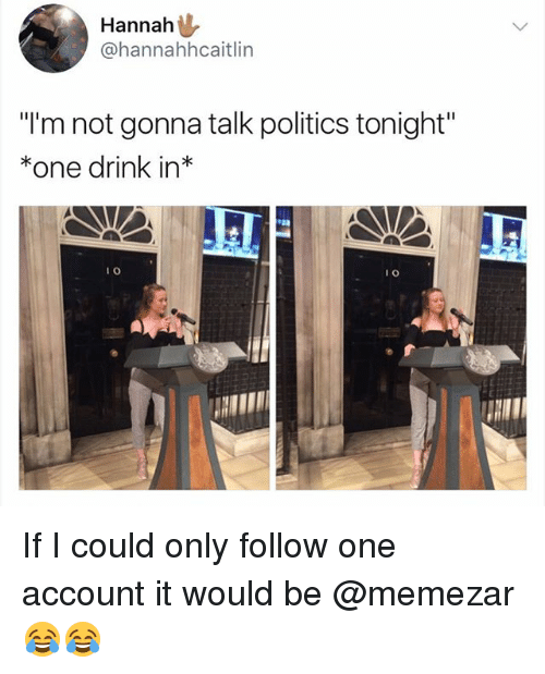 """Politics, British, and One: Hannah  @hannahhcaitlin  """"I'm not gonna talk politics tonight""""  *one drink in*  I 0  1 0 If I could only follow one account it would be @memezar 😂😂"""
