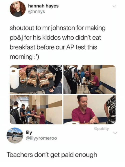 "Dank, Breakfast, and Test: hannah hayes  @hnhys  shoutout to mr johnston for making  pb&j for his kiddos who didn't eat  breakfast before our AP test this  morning:"")  @pubity  ily  @lilyyromeroo  Teachers don't get paid enough"