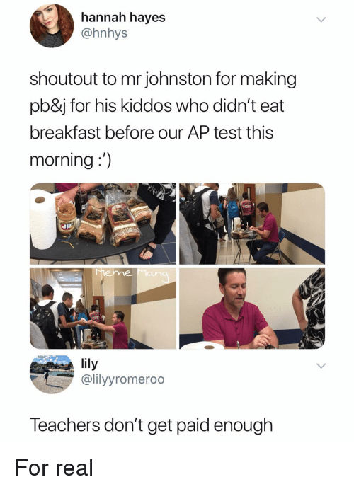 hayes: hannah hayes  @hnhys  shoutout to mr johnston for making  pb&j for his kiddos who didn't eat  breakfast before our AP test this  morning:)  Ji  eme Man  lily  @lilyyromeroo  Teachers don't get paid enough For real