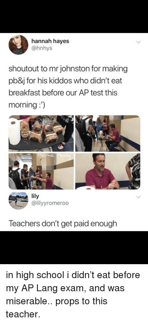 hayes: hannah hayes  @hnhys  shoutout to mr johnston for making  pb&j for his kiddos who didn't eat  breakfast before our AP test this  morning:)  eme  lily  @lilyyromeroo  Teachers don't get paid enough in high school i didn't eat before my AP Lang exam, and was miserable.. props to this teacher.