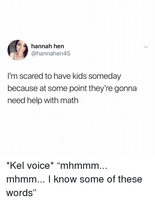 "Help, Kids, and Math: hannah hen  @hannahen45  I'm scared to have kids someday  because at some point they're gonna  need help with math *Kel voice* ""mhmmm... mhmm... I know some of these words"""