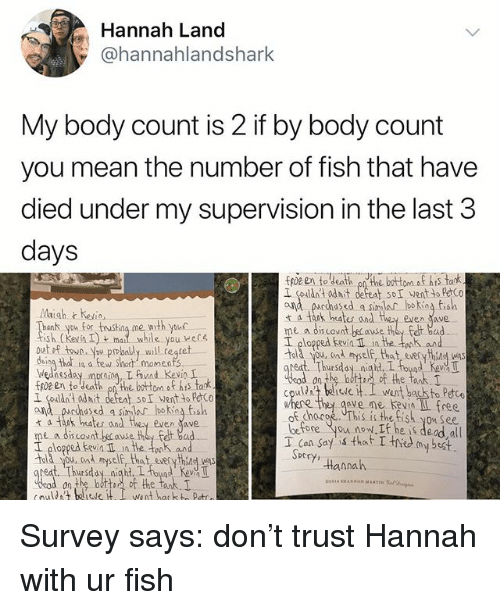cad: Hannah Land  @hannahlandshark  My body count is 2 if by body count  you mean the number of fish that have  died under my supervision in the last 3  days  fpz en to death onthe botom o his tark  I couldnt adit defeat SoI wentto PeCo  ond parhased a simlar bokina fish  t a tank hates and they even ave  Maigh heio,  nk you for tusthng me woth your  sh kevn Iyou ere  I plopped kevin Il in the tek aun  old you. cad myself, that eseryhsg was  daing that in a few short momenfs  ednesday prn L und KevinI  I couldnt odit defent soI went to PCo  ana pucchasd a sinlar lboking fish  t a tak heates and they even ave  me a discovnt because they Felt bad  I ploppedn in the onk and  Told you, ond myelf, that everythind was  on the batt, of the tank,  cpuld telisti went back to Petc  chocoe This is the tish you See  before you now. he is dead all  T Con Say that T thed my best.  ve me Kevin L free  DC  tannah  eat Thursday niaht, I oyd Kev T  on the bottoof the tank. Survey says: don't trust Hannah with ur fish