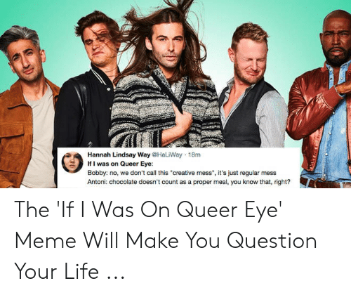 Bobby V Memes: Hannah Lindsay Way @HaliWay 18m  Ifi was on Queer Ey:  Bobby: no, we don't call this creative mess, it's just regular mess  Antoni: chocolate doesn't count as a proper meal, you know that, right? The 'If I Was On Queer Eye' Meme Will Make You Question Your Life ...