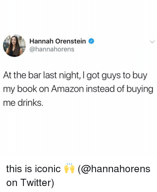 Amazon, Memes, and Twitter: Hannah Orenstein  @hannahorens  At the bar last night, I got guys to buy  my book on Amazon instead of buying  me drinks. this is iconic 🙌 (@hannahorens on Twitter)