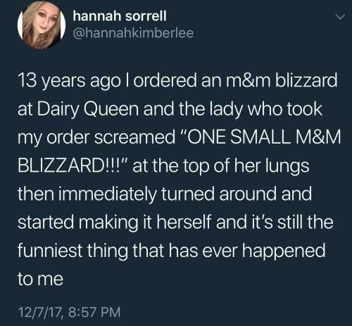"Queen, Blizzard, and Dairy Queen: hannah sorrell  @hannahkimberlee  13 years ago l ordered an m&m blizzard  at Dairy Queen and the lady who took  my order screamed ""ONE SMALL M&NM  BLIZZARD!!"" at the top of her lungs  then immediately turned around and  started making it herself and it's still the  funniest thing that has ever happened  to me  12/7/17, 8:57 PM"