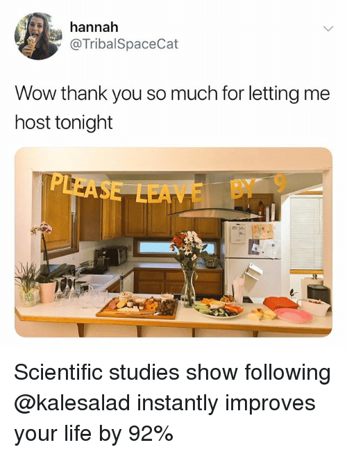 Life, Memes, and Wow: hannah  @TribalSpaceCat  Wow thank you so much for letting me  host tonight  LEAME BY9 Scientific studies show following @kalesalad instantly improves your life by 92%