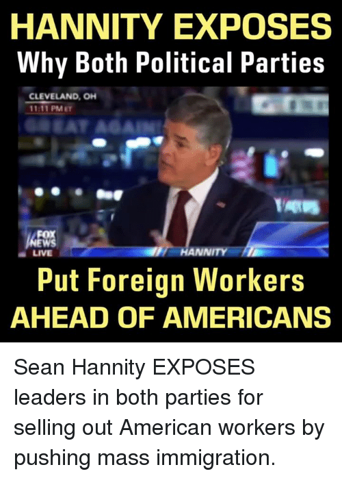 Memes, Cleveland, and Immigration: HANNITY EXPOSES  Why Both Political Parties  CLEVELAND, OH  1111 PM ET  FOX  NNITY  a LIVE  Put Foreign Workers  AHEAD OF AMERICANS Sean Hannity EXPOSES leaders in both parties for selling out American workers by pushing mass immigration.
