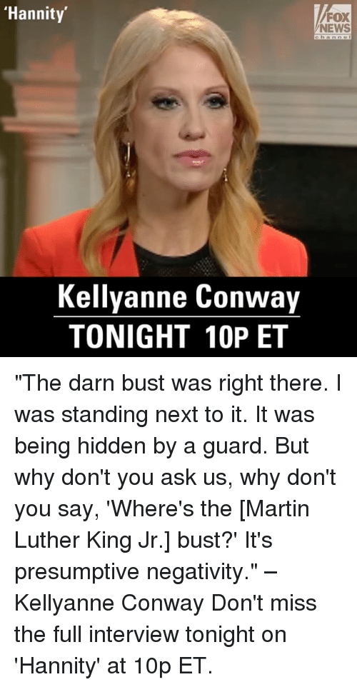 "Conway, Memes, and Fox News: ""Hannity  FOX  NEWS  Kellyanne Conway  TONIGHT 10P ET ""The darn bust was right there. I was standing next to it. It was being hidden by a guard. But why don't you ask us, why don't you say, 'Where's the [Martin Luther King Jr.] bust?' It's presumptive negativity."" –Kellyanne Conway Don't miss the full interview tonight on 'Hannity' at 10p ET."