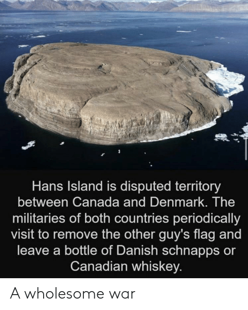 Countries: Hans Island is disputed territory  between Canada and Denmark. The  militaries of both countries periodically  visit to remove the other guy's flag and  leave a bottle of Danish schnapps or  Canadian whiskey. A wholesome war