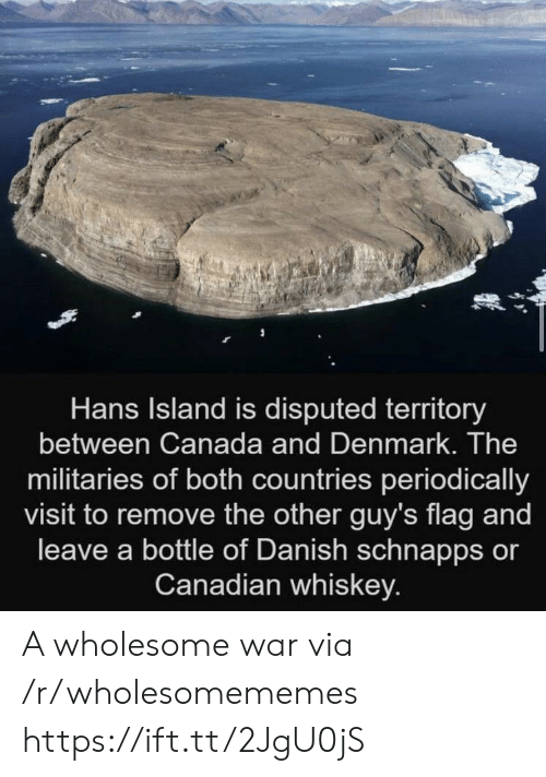 Countries: Hans Island is disputed territory  between Canada and Denmark. The  militaries of both countries periodically  visit to remove the other guy's flag and  leave a bottle of Danish schnapps or  Canadian whiskey. A wholesome war via /r/wholesomememes https://ift.tt/2JgU0jS