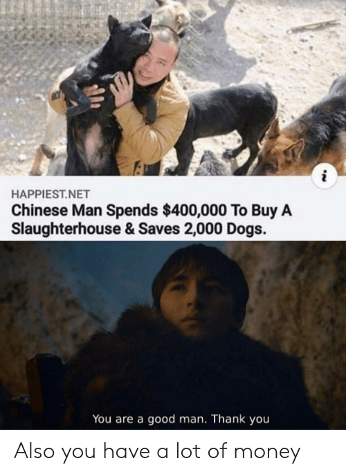 Dogs, Money, and Reddit: HAPPIEST.NET  Chinese Man Spends $400,000 To Buy A  Slaughterhouse & Saves 2,000 Dogs.  You are a good man. Thank you Also you have a lot of money