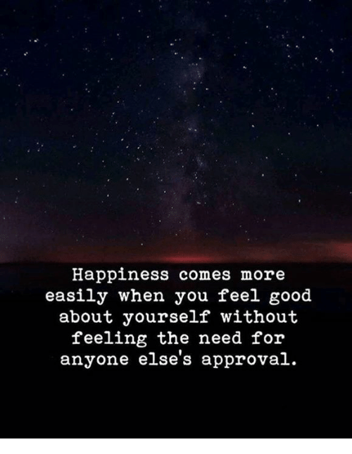 Good, Happiness, and You: Happiness comes more  easily when you feel good  about yourself without  feeling the need for  anyone else's approval.
