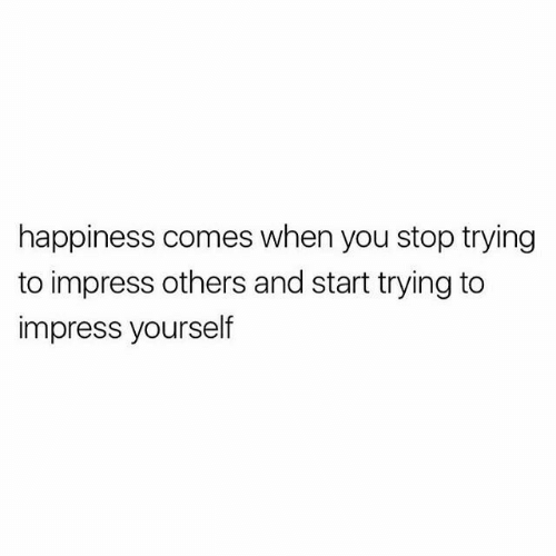 Stop Trying: happiness comes when you stop trying  to impress others and start trying to  impress yourself