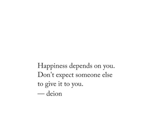 Happiness, You, and Someone: Happiness depends on you  Don't expect someone else  to give it to you  deion